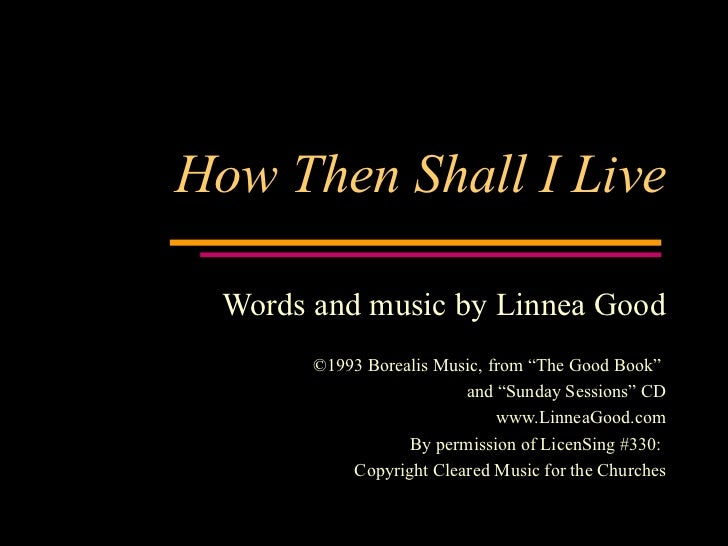 """How Then Shall I Live Words and music by Linnea Good ©1993 Borealis Music, from """"The Good Book""""  and """"Sunday Sessions"""" CD ..."""