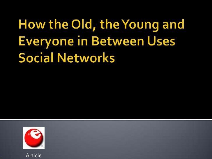 How the Old, the Young and Everyone in Between Uses Social Networks<br />Article<br />