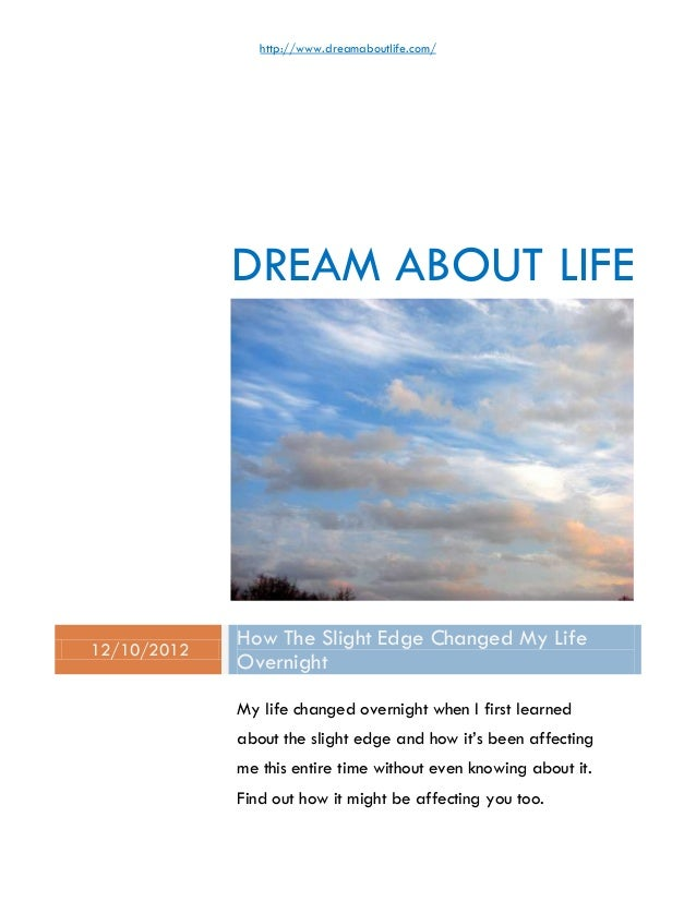 http://www.dreamaboutlife.com/             DREAM ABOUT LIFE12/10/2012             How The Slight Edge Changed My Life     ...