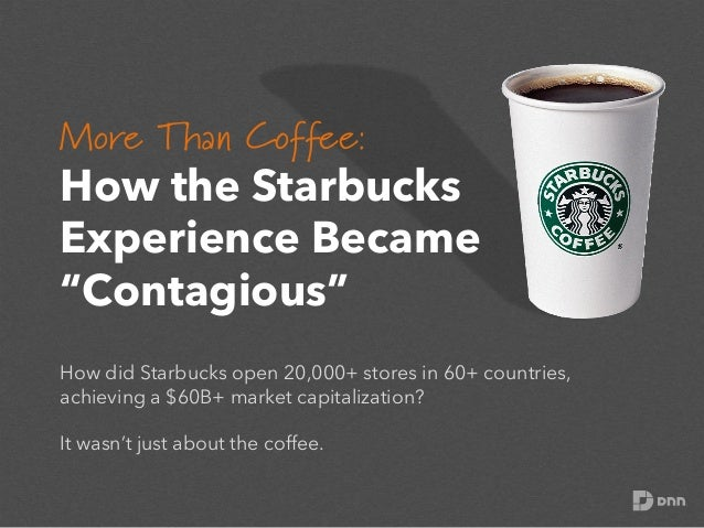 """More Than Coffee:     How the Starbucks Experience Became """"Contagious"""" How did Starbucks open 20,000+ stores in 60+ coun..."""