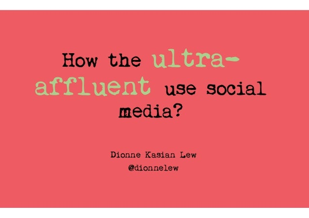 How the ultra- affluent use social media? Dionne Kasian Lew @dionnelew