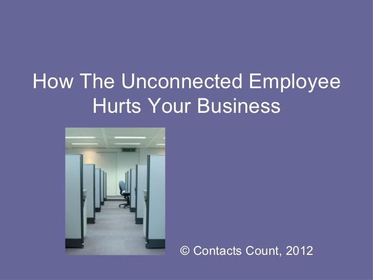How The Unconnected Employee     Hurts Your Business             © Contacts Count, 2012