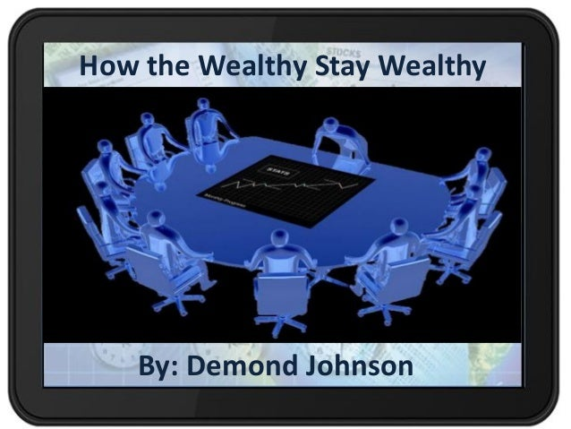 How the Wealthy Stay Wealthy By: Demond Johnson