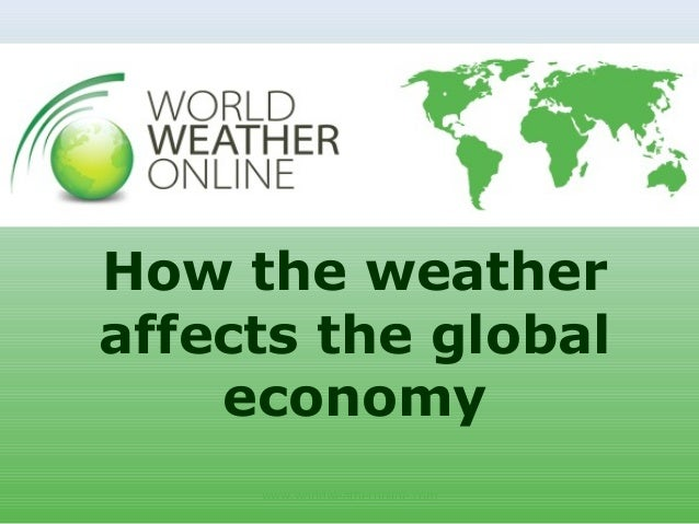 www.worldweatheronline.com How the weather affects the global economy