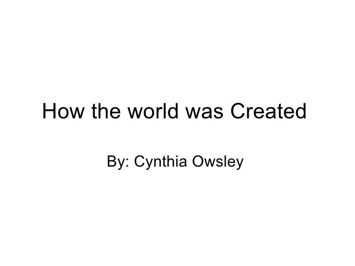 How the world was Created  By: Cynthia Owsley