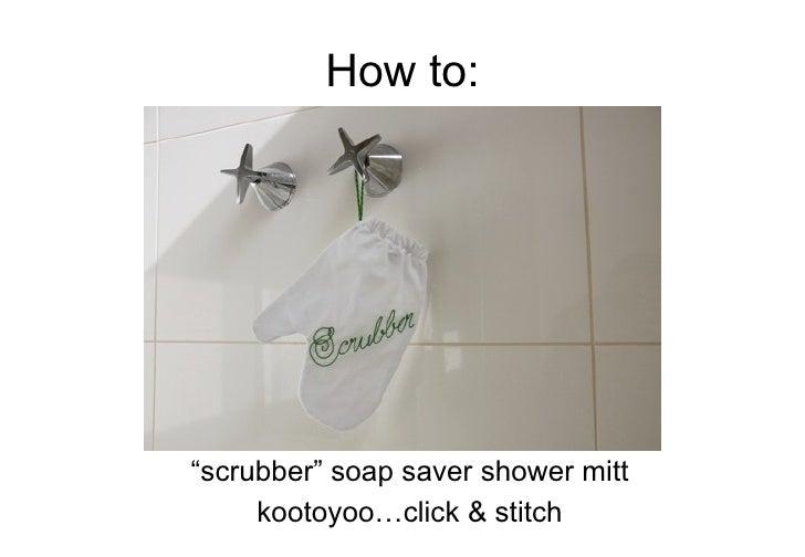 """How to: <ul><li>"""" scrubber"""" soap saver shower mitt </li></ul><ul><li>kootoyoo…click & stitch </li></ul>"""