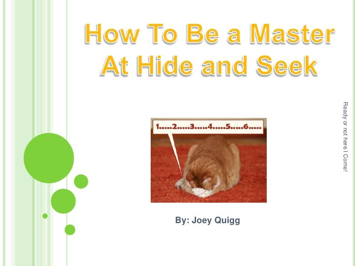 How To Be a Master At Hide and Seek<br />By: Joey Quigg<br />Ready or not here I Come!<br />