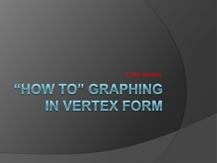 """How To"" Graphing In Vertex Form <br />Collin Kreisle.<br />"