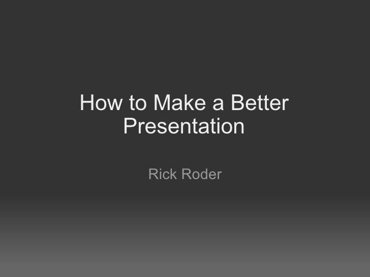 How to Make a Better Presentation Rick Roder