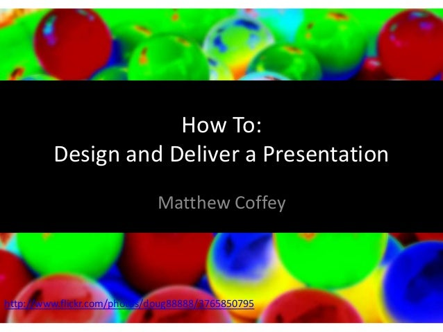 How To: Design and Deliver a Presentation Matthew Coffey  http://www.flickr.com/photos/doug88888/3765850795