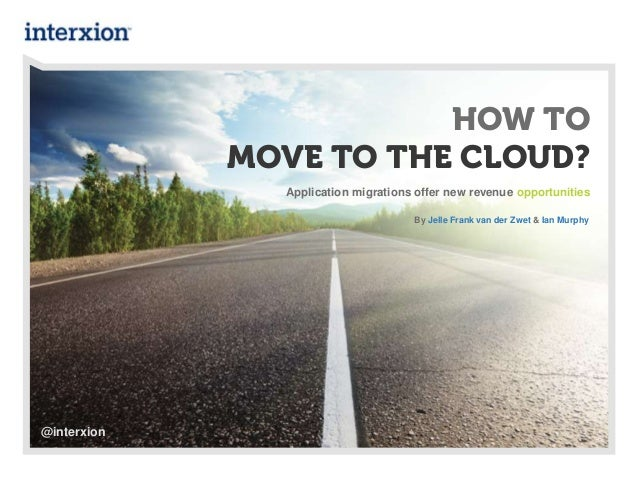 HOW TOMOVE TO THE CLOUD?Application migrations offer new revenue opportunitiesBy Jelle Frank van der Zwet & Ian Murphy@int...