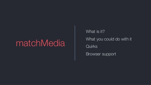 matchMedia What is it? What you could do with it Quirks Browser support