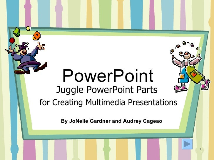 PowerPoint Juggle PowerPoint Parts for Creating Multimedia Presentations By JoNelle Gardner and Audrey Cageao