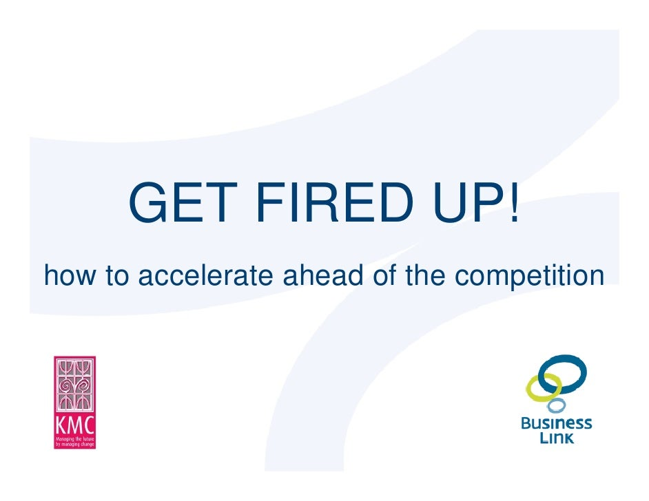 GET FIRED UP!   how to accelerate ahead of the competition     © Kiki Maurey Consultancy Limited