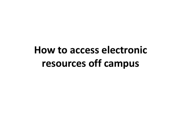 How to access electronic resources off campus
