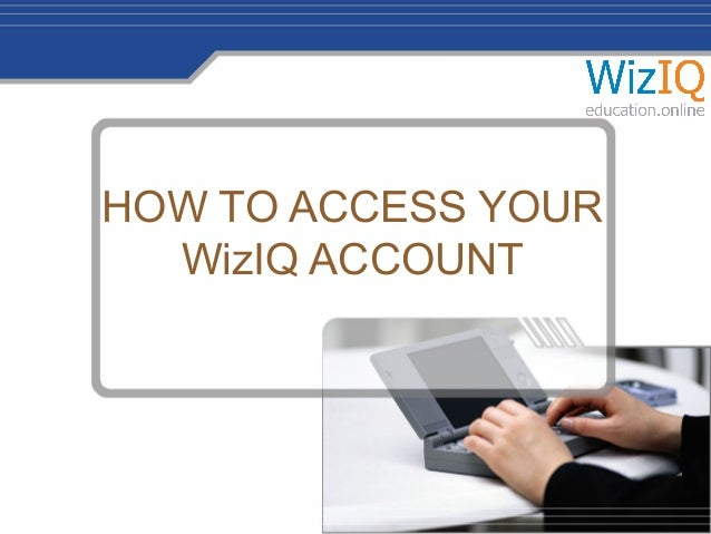 HOW TO ACCESS YOUR WizIQ ACCOUNT