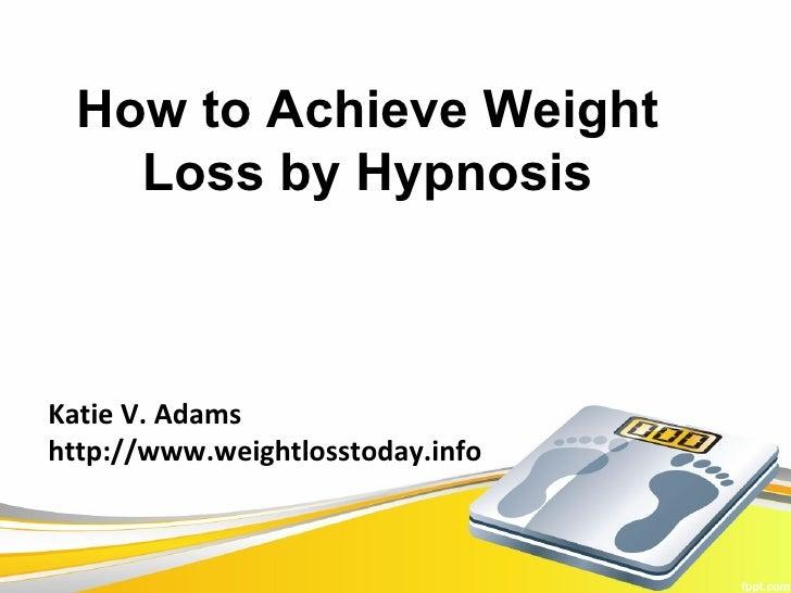 How to Achieve Weight    Loss by HypnosisKatie V. Adamshttp://www.weightlosstoday.info