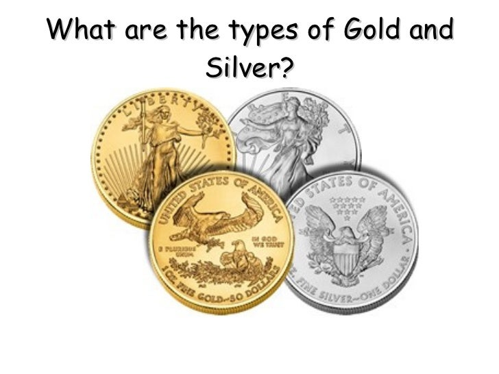 What are the types of Gold and           Silver?
