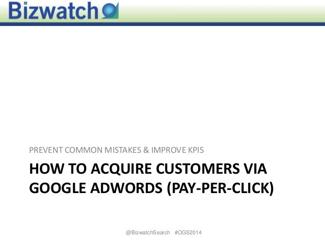 HOW TO ACQUIRE CUSTOMERS VIA GOOGLE ADWORDS (PAY-PER-CLICK) PREVENT COMMON MISTAKES & IMPROVE KPIS 1@BizwatchSearch #OGS20...