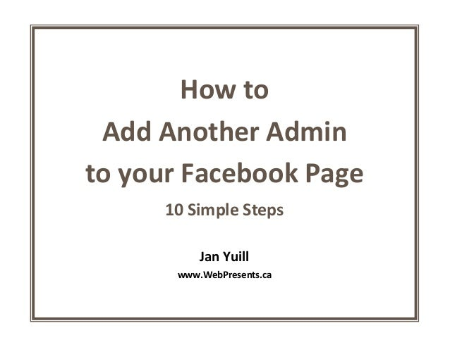 How toAdd Another Adminto your Facebook Page10 Simple StepsJan Yuillwww.WebPresents.ca