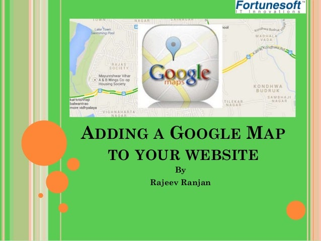 ADDING A GOOGLE MAP TO YOUR WEBSITE By  Rajeev Ranjan