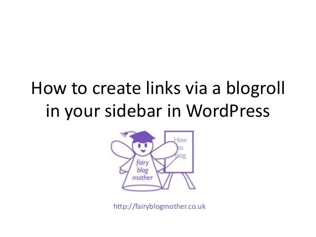 How to create links via a blogrollin your sidebar in WordPresshttp://fairyblogmother.co.uk