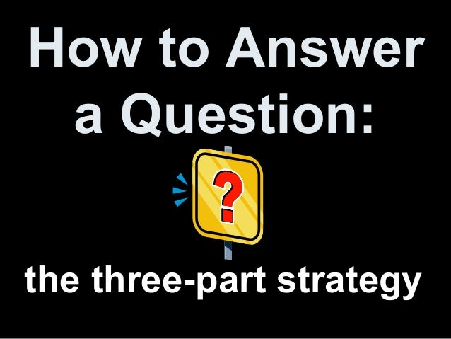 How to Answer a Question: the three-part strategy