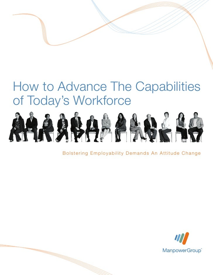 How to Advance The Capabilitiesof Today's Workforce        B o l st e r i n g Em pl o yabi l i ty D em ands A n A tti tu d...