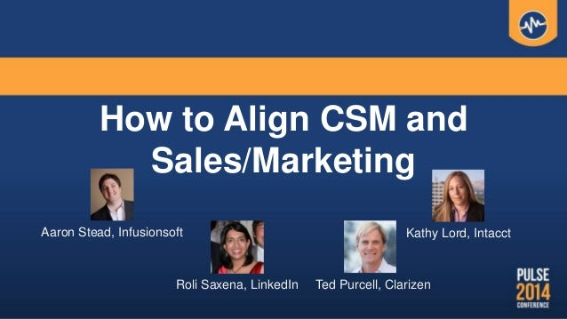 How to Align CSM and Sales/Marketing Aaron Stead, Infusionsoft Kathy Lord, Intacct Roli Saxena, LinkedIn Ted Purcell, Clar...