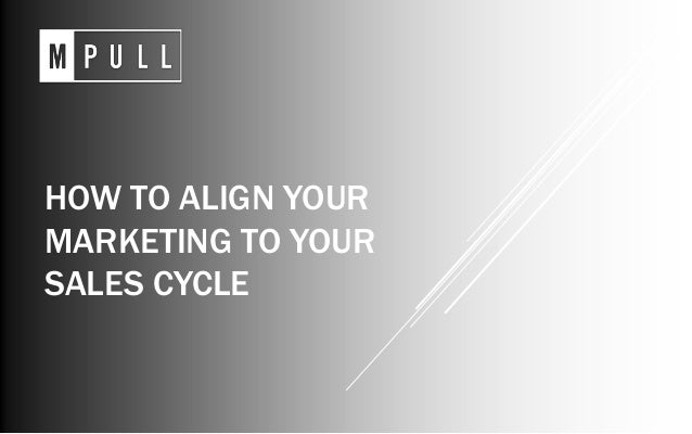 HOW TO ALIGN YOUR MARKETING TO YOUR SALES CYCLE