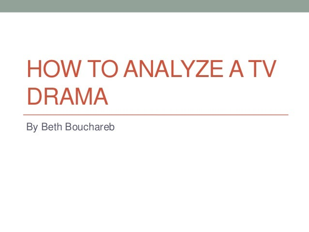 HOW TO ANALYZE A TV DRAMA By Beth Bouchareb