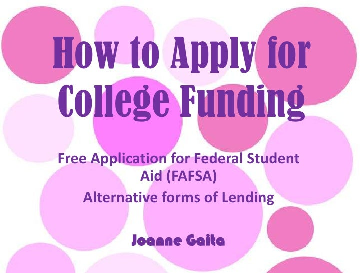 How to Apply for College Funding<br />Free Application for Federal Student Aid (FAFSA)<br />Alternative forms of Lending<b...