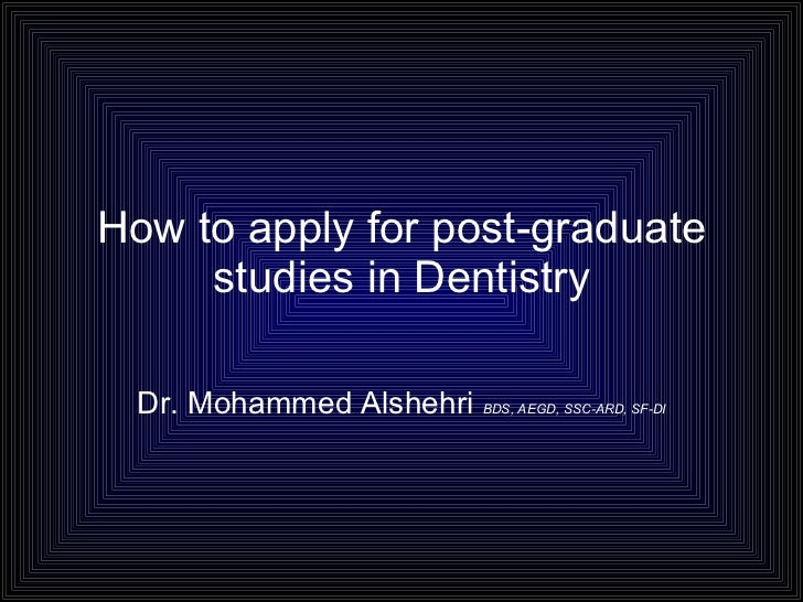 How to apply for post-graduate studies in Dentistry Dr. Mohammed Alshehri  BDS, AEGD, SSC-ARD, SF-DI