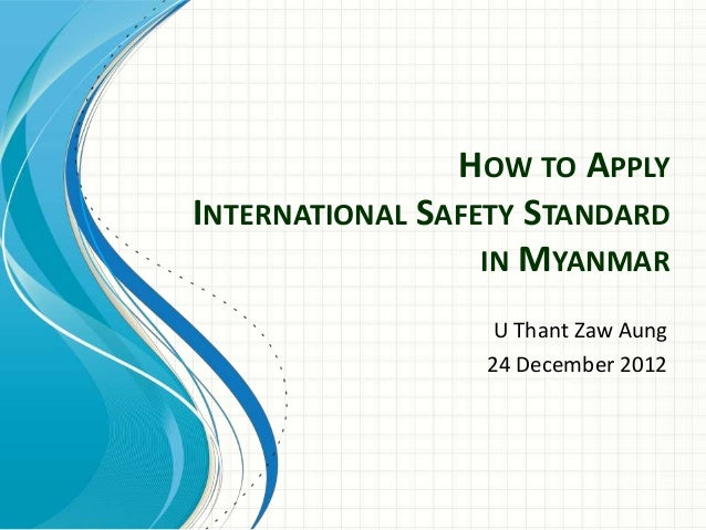HOW TO APPLYINTERNATIONAL SAFETY STANDARDIN MYANMARU Thant Zaw Aung24 December 2012