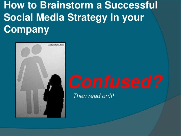 How to Brainstorm a Successful Social Media Strategy in your Company                 Confused?              Then read on!!!