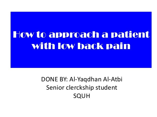 How to approach a patient with low back pain  DONE BY: Al-Yaqdhan Al-Atbi Senior clerckship student SQUH