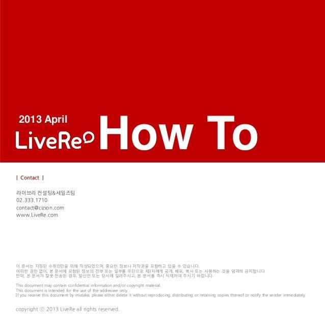 How Tocopyright ⓒ 2013 LiveRe all rights reserved.이 문서는 지정된 수취인만을 위해 작성되었으며, 중요한 정보나 저작권을 포함하고 있을 수 있습니다.어떠한 권한 없이, 본 문서에 ...