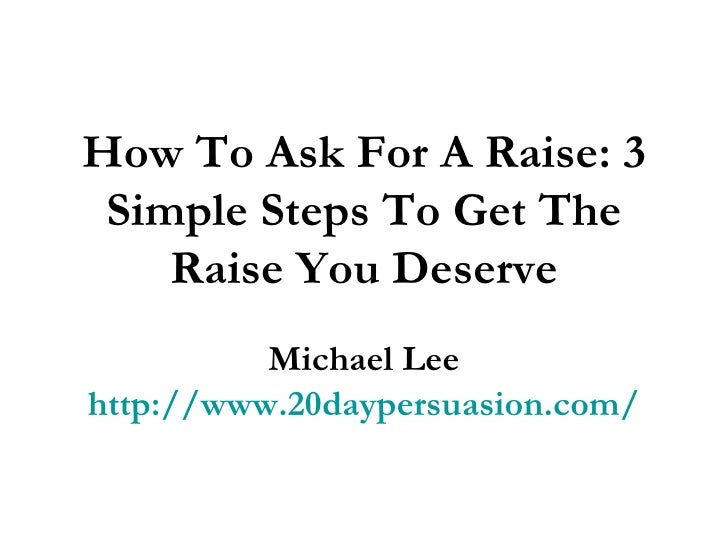 why i deserve a raise As the saying goes, in business, you don't get what you deserve you get what  you negotiate that couldn't be truer when seeking a raise.