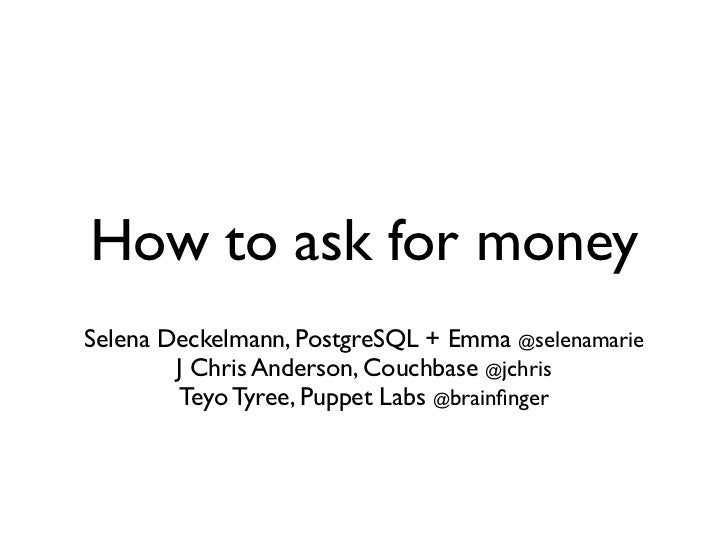 How to ask for moneySelena Deckelmann, PostgreSQL + Emma @selenamarie        J Chris Anderson, Couchbase @jchris        Te...