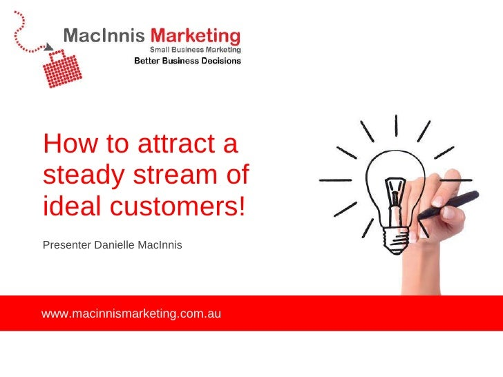 How to attract a steady stream of ideal customers! <ul><li>Presenter Danielle MacInnis </li></ul>www.macinnismarketing.com...