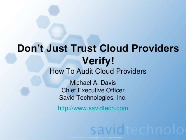 Copyright ©2011 Savid Technologies, Inc. All Rights Reserved Don't Just Trust Cloud Providers Verify! How To Audit Cloud P...