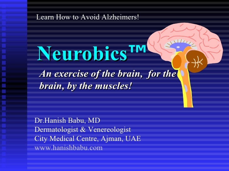 Neurobics ™ An exercise of the brain,  for the brain, by the muscles! Dr.Hanish Babu, MD Dermatologist & Venereologist Cit...