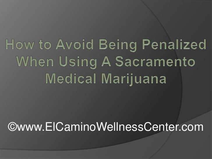 How to Avoid Being Penalized When Using A Sacramento Medical Marijuana<br />©www.ElCaminoWellnessCenter.com<br />