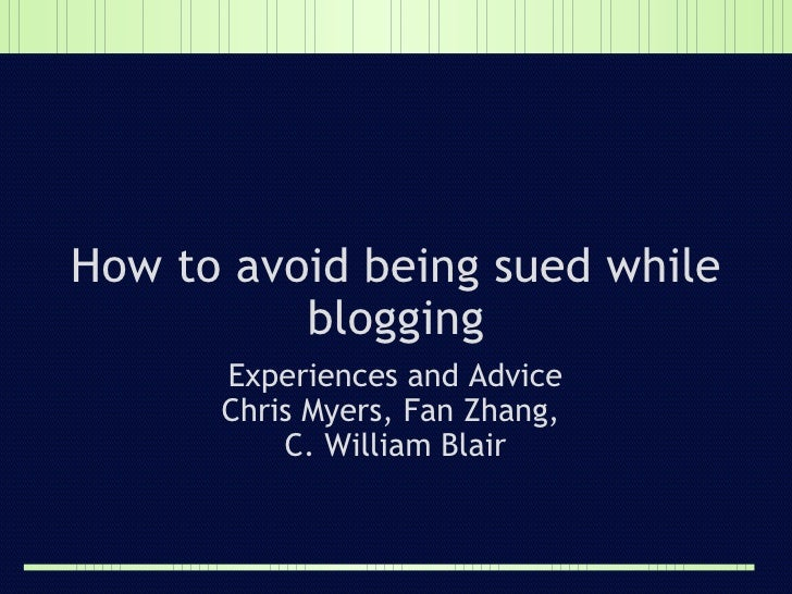How to avoid being sued while blogging Experiences and Advice Chris Myers, Fan Zhang,  C. William Bair