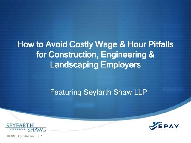 How to Avoid Costly Wage & Hour Pitfalls for Construction, Engineering & Landscaping Employers Featuring Seyfarth Shaw LLP...