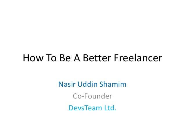 How To Be A Better Freelancer       Nasir Uddin Shamim           Co-Founder         DevsTeam Ltd.
