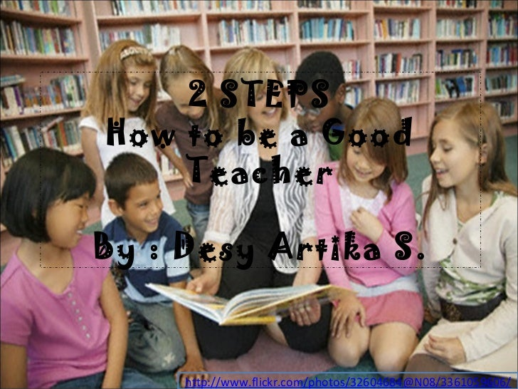 2 STEPS How to be a Good Teacher By : Desy Artika S. http://www.flickr.com/photos/32604684@N08/3361059606/