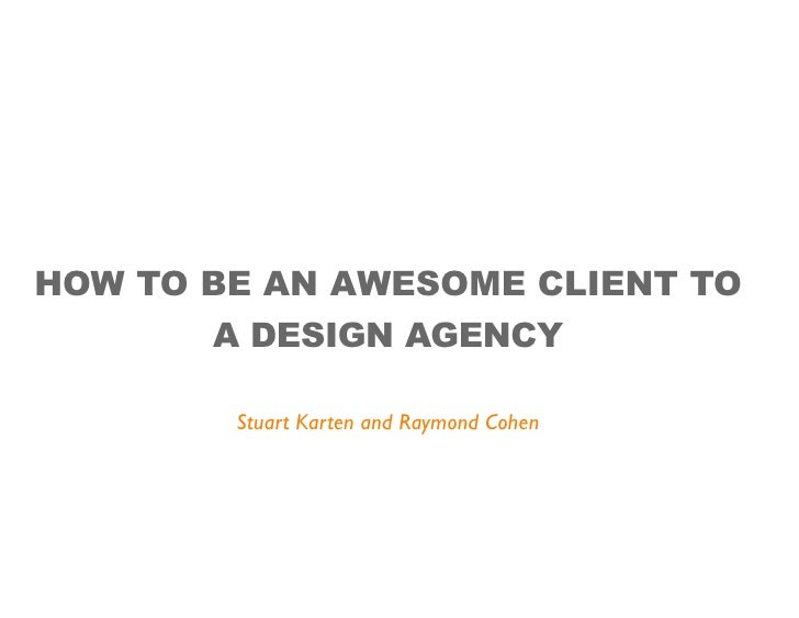 HOW TO BE AN AWESOME CLIENT TO        A DESIGN AGENCY          Stuart Karten and Raymond Cohen