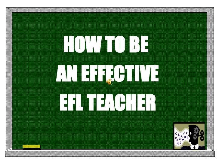 <ul><li>HOW TO BE  </li></ul><ul><li>AN EFFECTIVE </li></ul><ul><li>EFL TEACHER </li></ul>