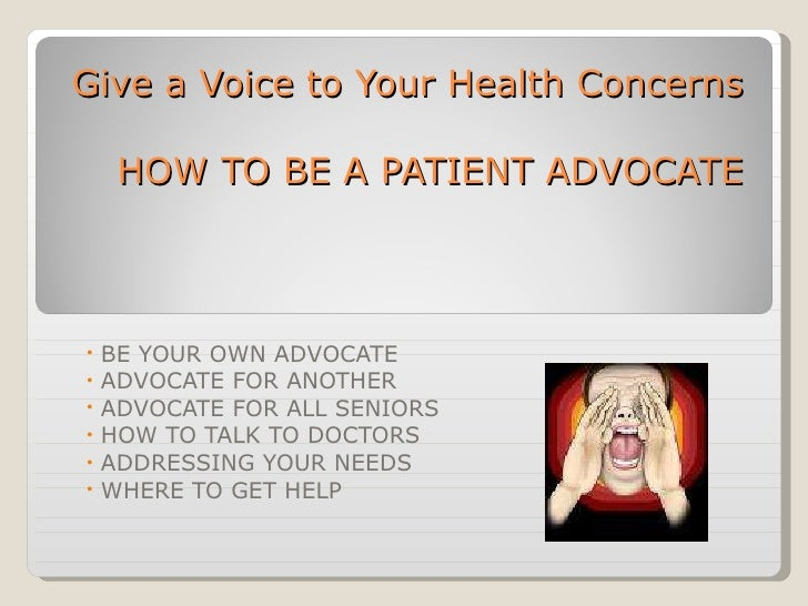 Give a Voice to Your Health Concerns HOW TO BE A PATIENT ADVOCATE <ul><li>BE YOUR OWN ADVOCATE </li></ul><ul><li>ADVOCATE ...